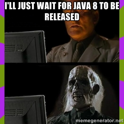 I'll just wait for Java 8 to be released